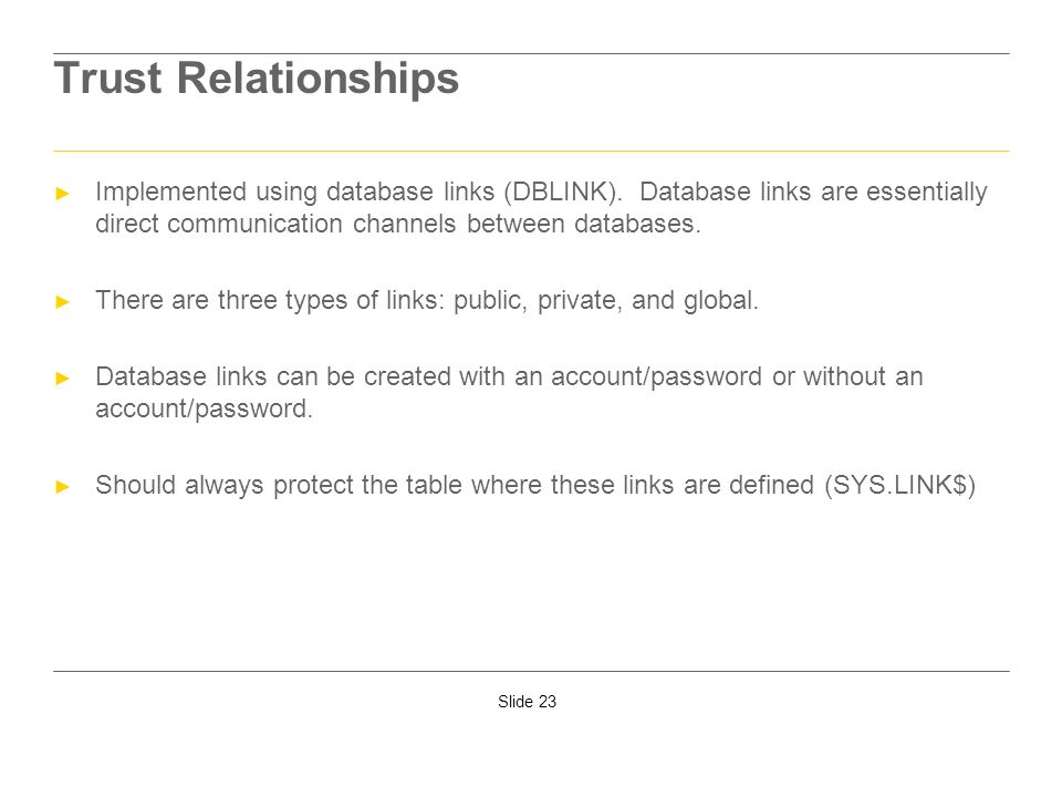 Slide 23 Trust Relationships Implemented using database links (DBLINK). Database links are essentially direct communication channels between databases