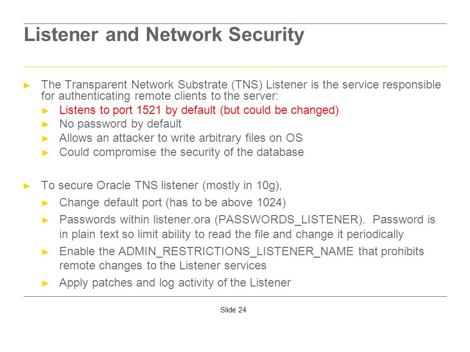 Slide 24 Listener and Network Security The Transparent Network Substrate (TNS) Listener is the service responsible for authenticating remote clients t