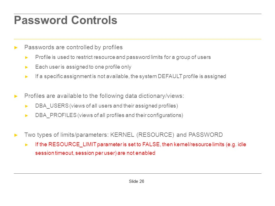 Slide 26 Password Controls Passwords are controlled by profiles Profile is used to restrict resource and password limits for a group of users Each use