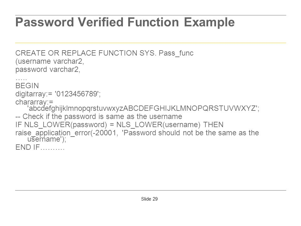 Slide 29 Password Verified Function Example CREATE OR REPLACE FUNCTION SYS. Pass_func (username varchar2, password varchar2, ….. BEGIN digitarray:= '0