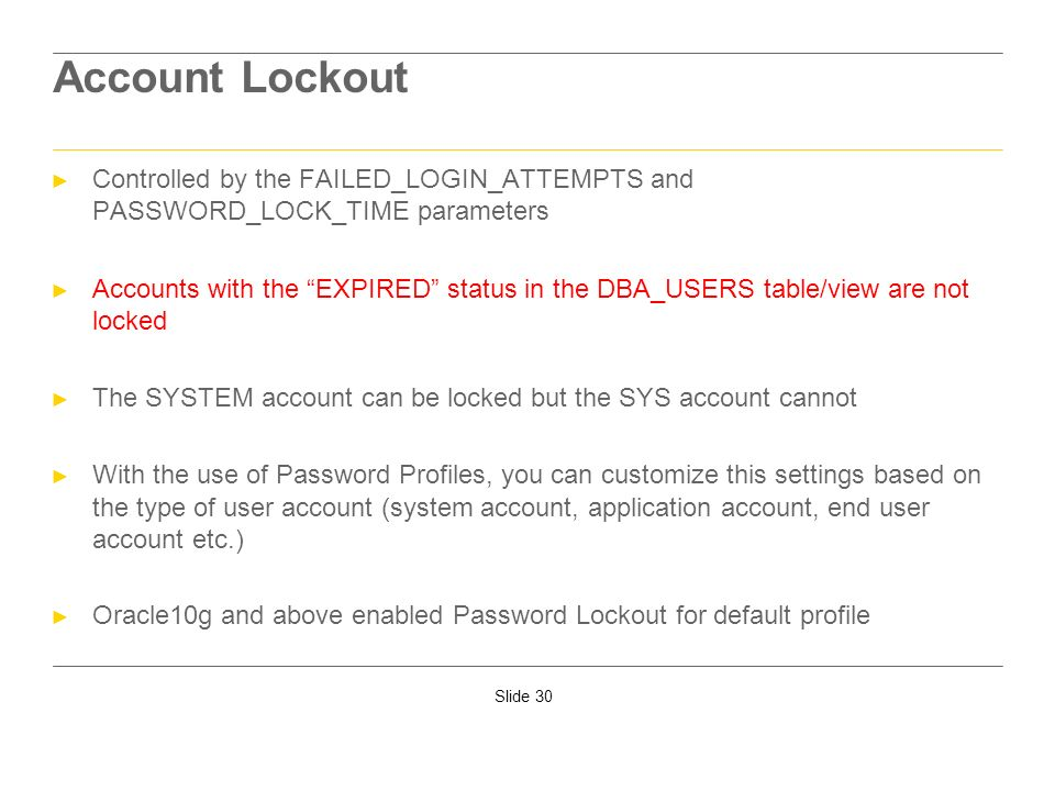 Slide 30 Account Lockout Controlled by the FAILED_LOGIN_ATTEMPTS and PASSWORD_LOCK_TIME parameters Accounts with the EXPIRED status in the DBA_USERS t