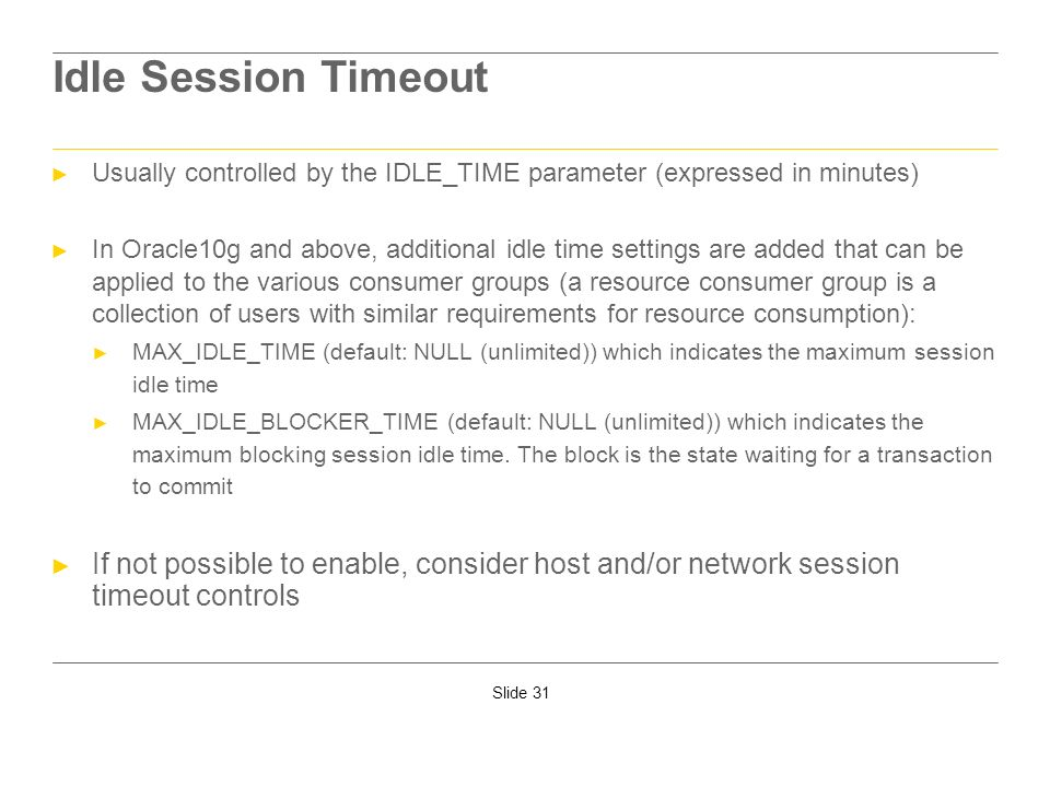 Slide 31 Idle Session Timeout Usually controlled by the IDLE_TIME parameter (expressed in minutes) In Oracle10g and above, additional idle time settin