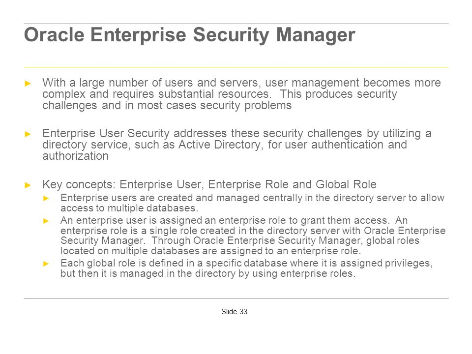 Slide 33 Oracle Enterprise Security Manager With a large number of users and servers, user management becomes more complex and requires substantial re