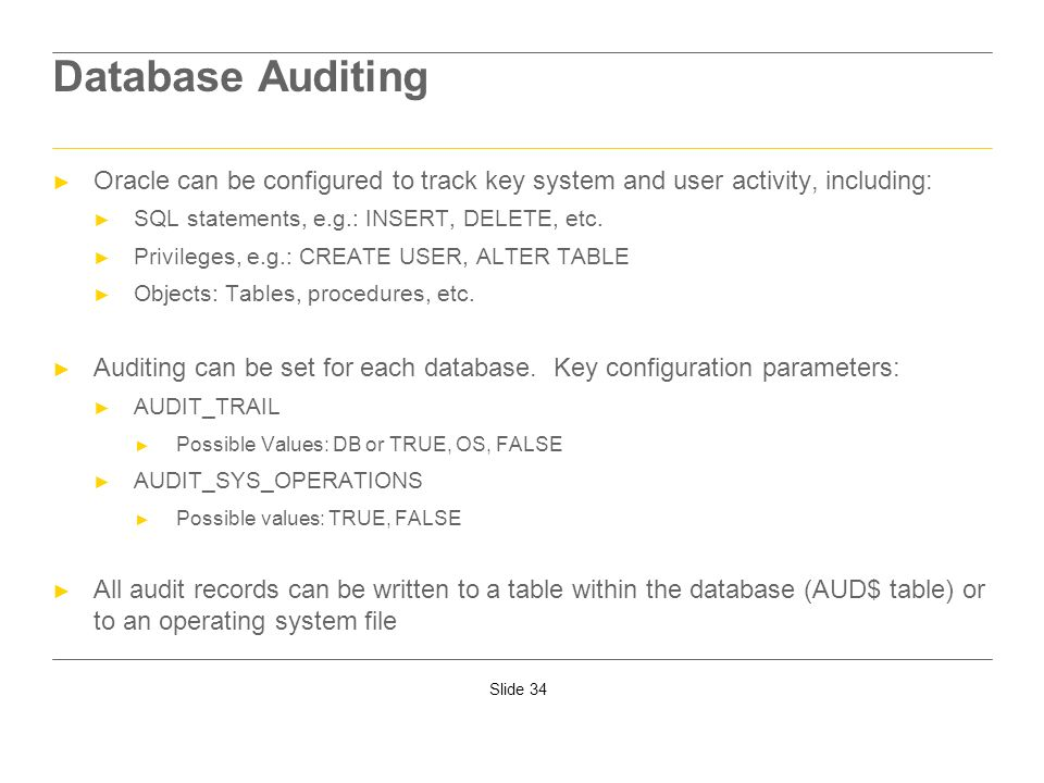 Slide 34 Database Auditing Oracle can be configured to track key system and user activity, including: SQL statements, e.g.: INSERT, DELETE, etc. Privi