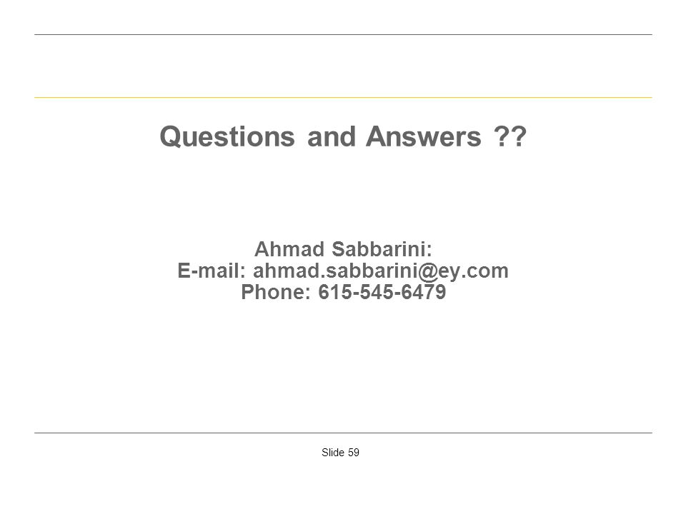 Slide 59 Questions and Answers ?? Ahmad Sabbarini: E-mail: ahmad.sabbarini@ey.com Phone: 615-545-6479