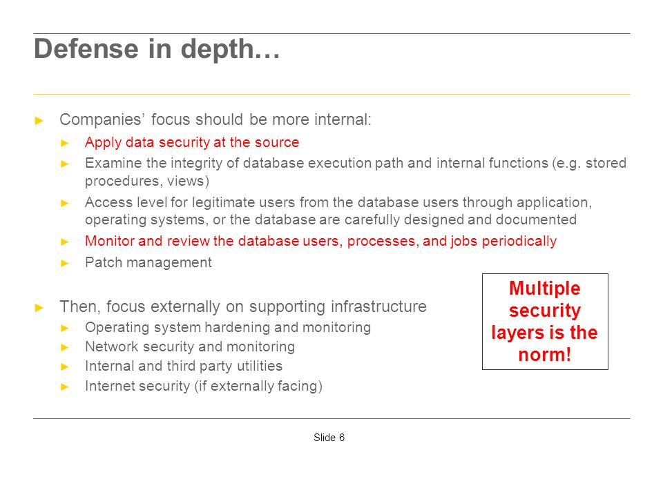 Slide 6 Defense in depth… Companies focus should be more internal: Apply data security at the source Examine the integrity of database execution path