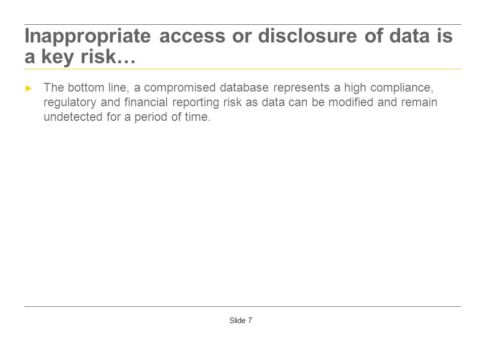 Slide 7 Inappropriate access or disclosure of data is a key risk… The bottom line, a compromised database represents a high compliance, regulatory and