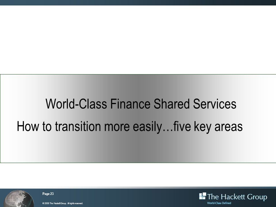Page 23 © 2008 The Hackett Group. All rights reserved. World-Class Finance Shared Services How to transition more easily…five key areas