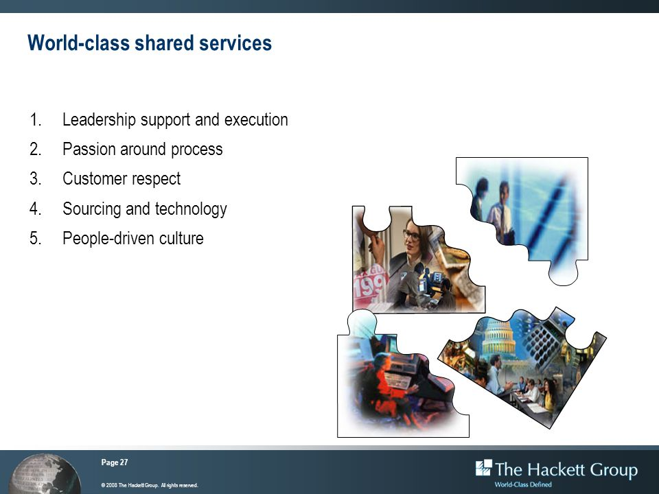 Page 27 © 2008 The Hackett Group. All rights reserved. World-class shared services 1.Leadership support and execution 2.Passion around process 3.Custo
