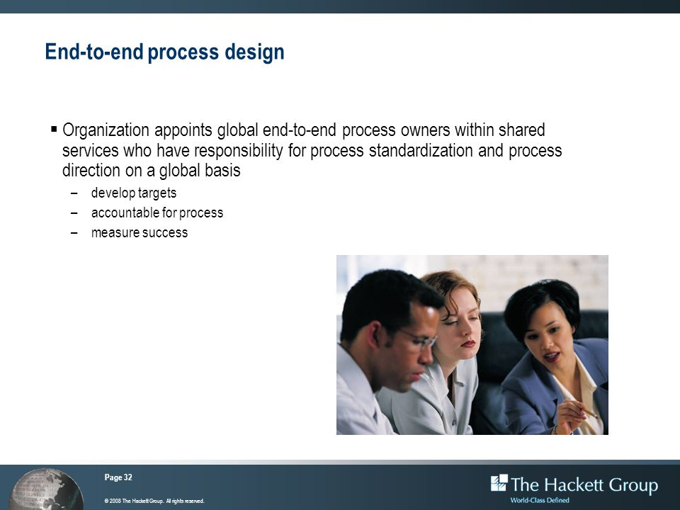 Page 32 © 2008 The Hackett Group. All rights reserved. End-to-end process design Organization appoints global end-to-end process owners within shared