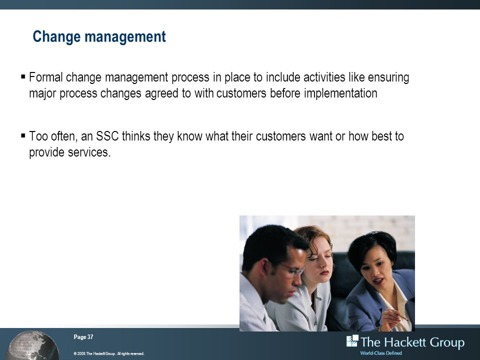 Page 37 © 2008 The Hackett Group. All rights reserved. Change management Formal change management process in place to include activities like ensuring