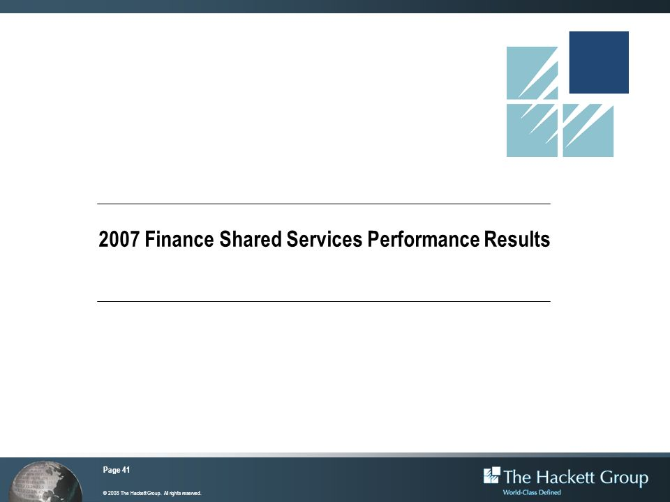 Page 41 © 2008 The Hackett Group. All rights reserved. 2007 Finance Shared Services Performance Results