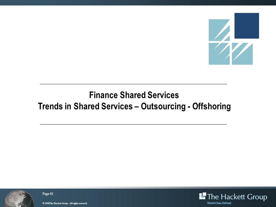 Page 61 © 2008The Hackett Group. All rights reserved. Finance Shared Services Trends in Shared Services – Outsourcing - Offshoring