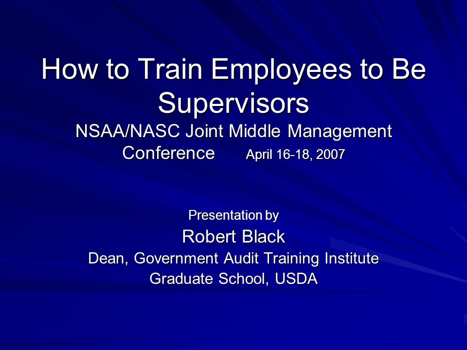 How to Train Employees to Be Supervisors NSAA/NASC Joint Middle Management Conference April 16-18, 2007 Presentation by Robert Black Dean, Government Audit Training Institute Graduate School, USDA