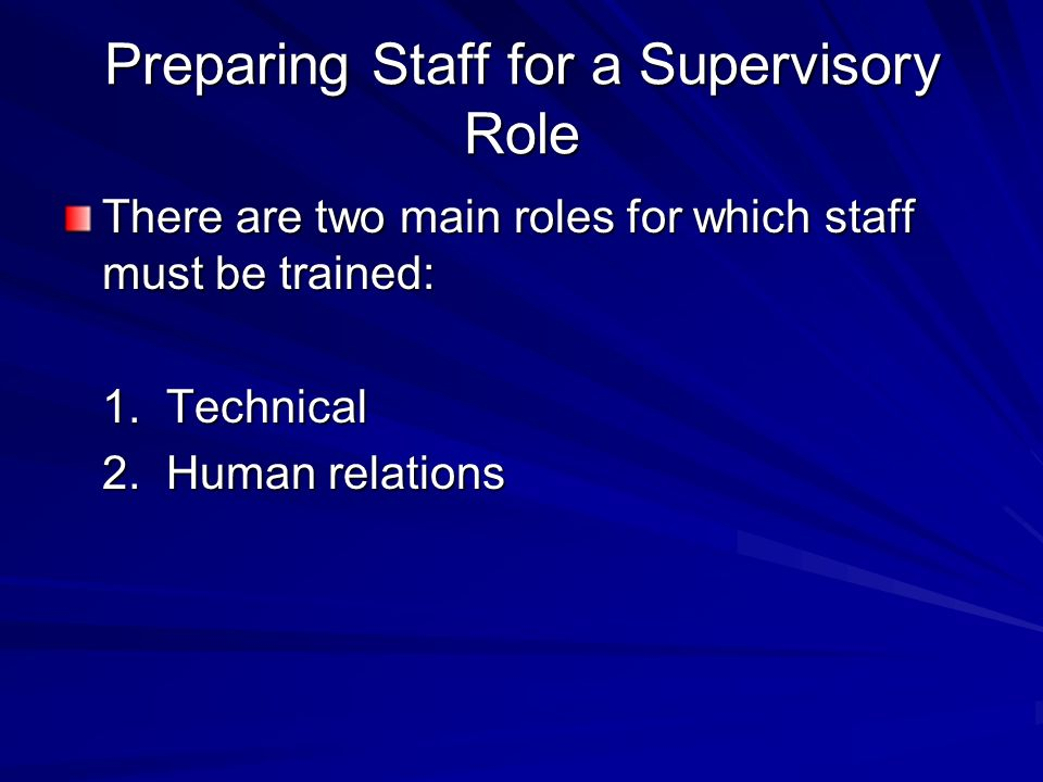 Preparing Staff for a Supervisory Role There are two main roles for which staff must be trained: 1.