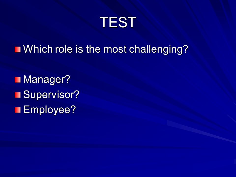 TEST Which role is the most challenging? Manager?Supervisor?Employee?