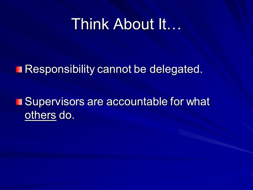 Think About It… Responsibility cannot be delegated. Supervisors are accountable for what others do.