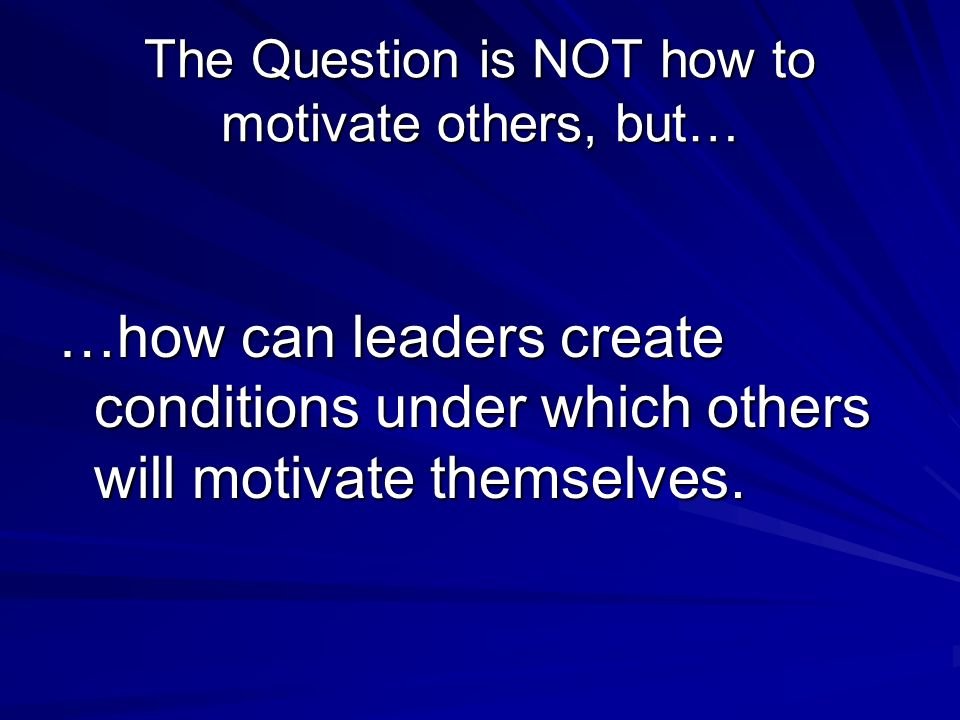 The Question is NOT how to motivate others, but… …how can leaders create conditions under which others will motivate themselves.