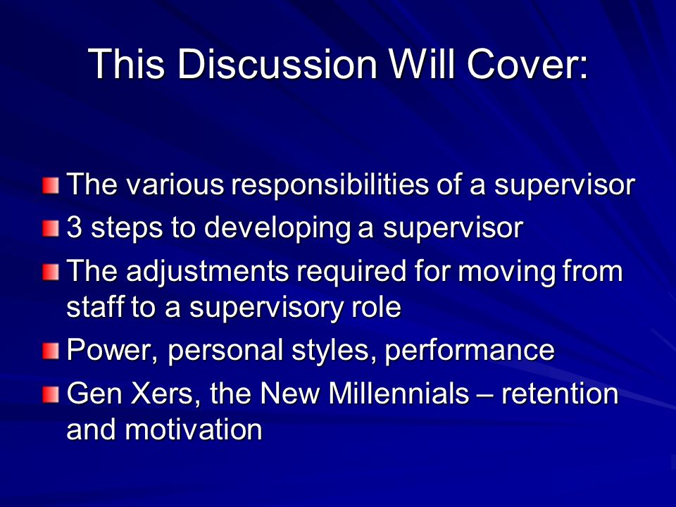This Discussion Will Cover: The various responsibilities of a supervisor 3 steps to developing a supervisor The adjustments required for moving from staff to a supervisory role Power, personal styles, performance Gen Xers, the New Millennials – retention and motivation