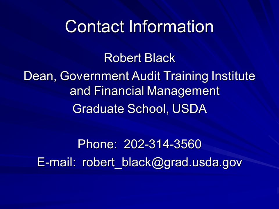 Contact Information Robert Black Dean, Government Audit Training Institute and Financial Management Graduate School, USDA Phone: 202-314-3560 E-mail: robert_black@grad.usda.gov