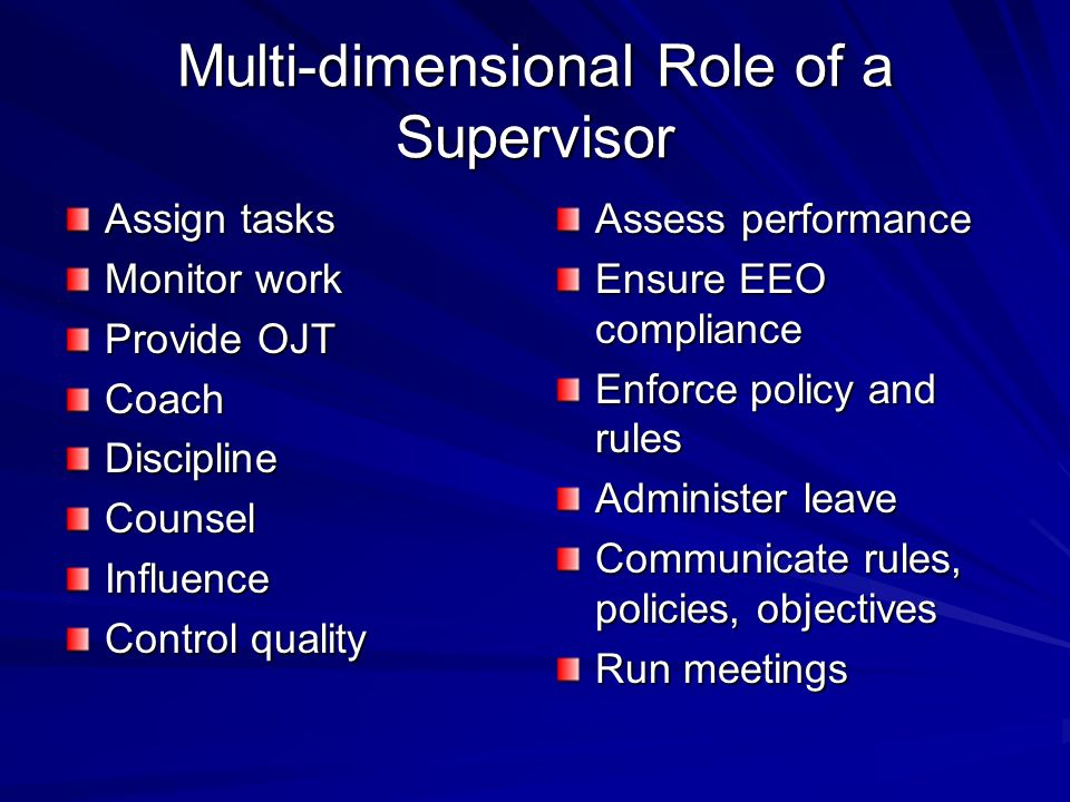 Multi-dimensional Role of a Supervisor Assign tasks Monitor work Provide OJT CoachDisciplineCounselInfluence Control quality Assess performance Ensure EEO compliance Enforce policy and rules Administer leave Communicate rules, policies, objectives Run meetings