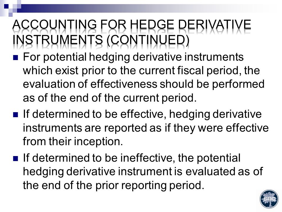 For potential hedging derivative instruments which exist prior to the current fiscal period, the evaluation of effectiveness should be performed as of the end of the current period.