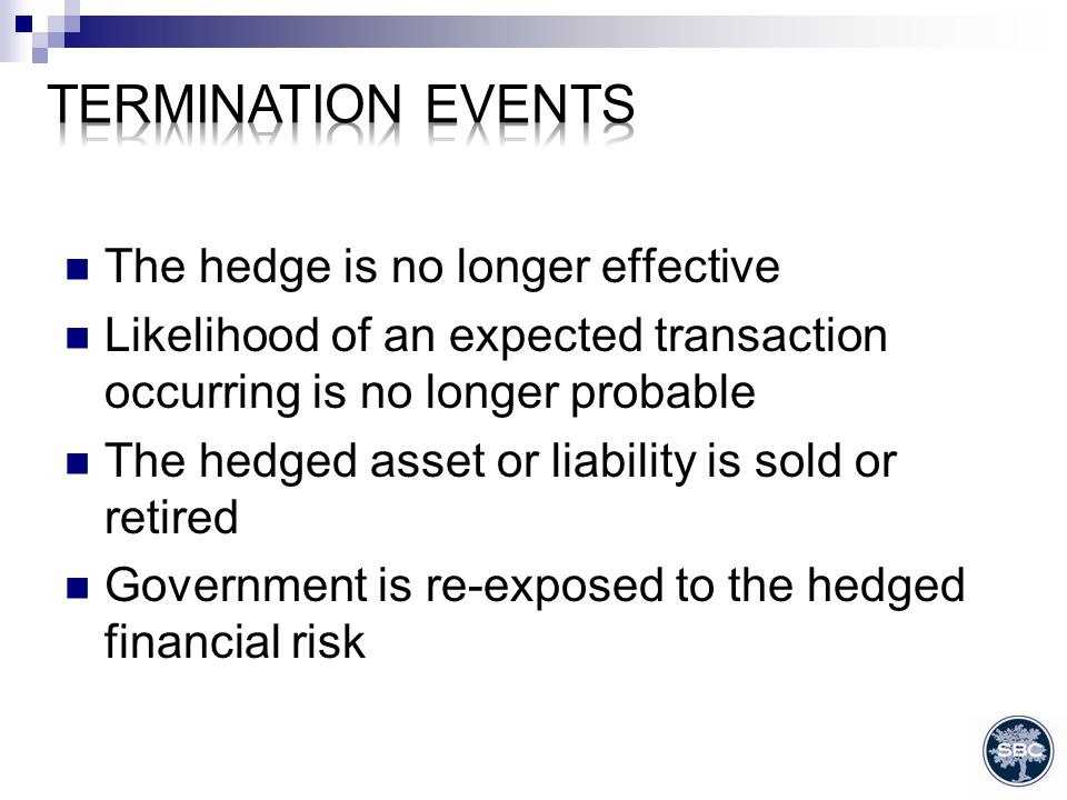 The hedge is no longer effective Likelihood of an expected transaction occurring is no longer probable The hedged asset or liability is sold or retired Government is re-exposed to the hedged financial risk