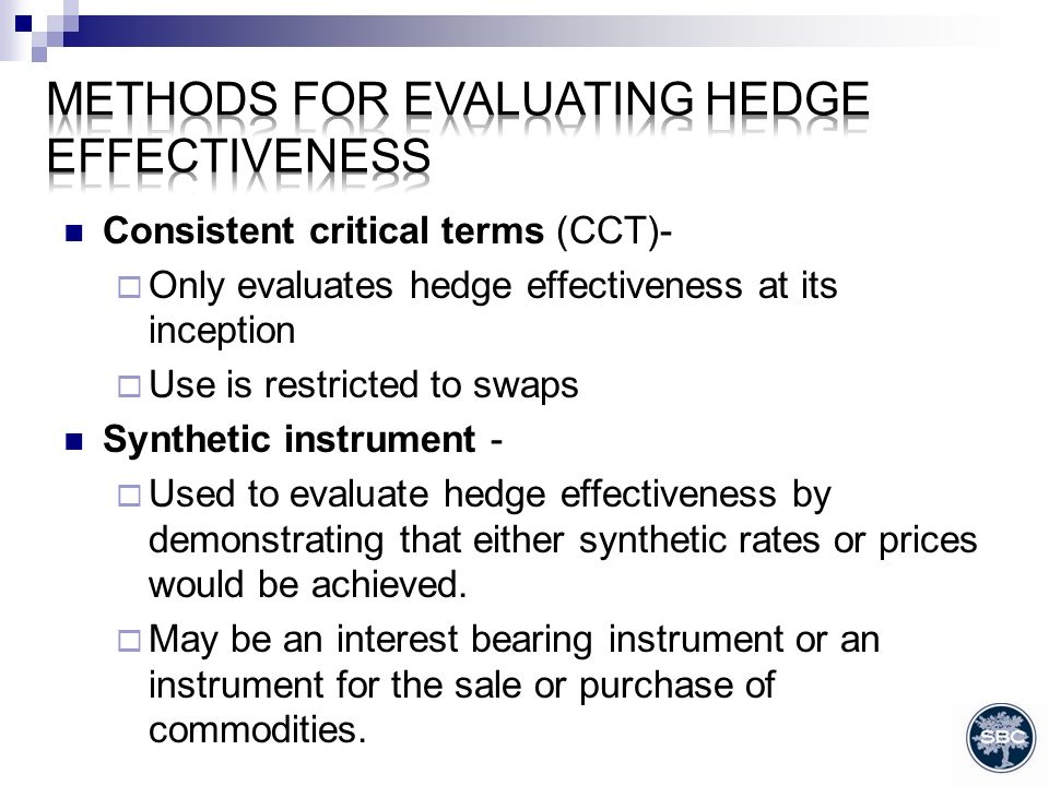 Consistent critical terms (CCT)- Only evaluates hedge effectiveness at its inception Use is restricted to swaps Synthetic instrument - Used to evaluate hedge effectiveness by demonstrating that either synthetic rates or prices would be achieved.