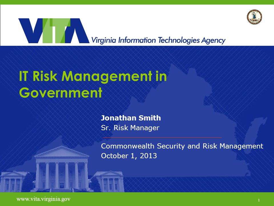 1 www.vita.virginia.gov IT Risk Management in Government Jonathan Smith Sr. Risk Manager Commonwealth Security and Risk Management October 1, 2013 www