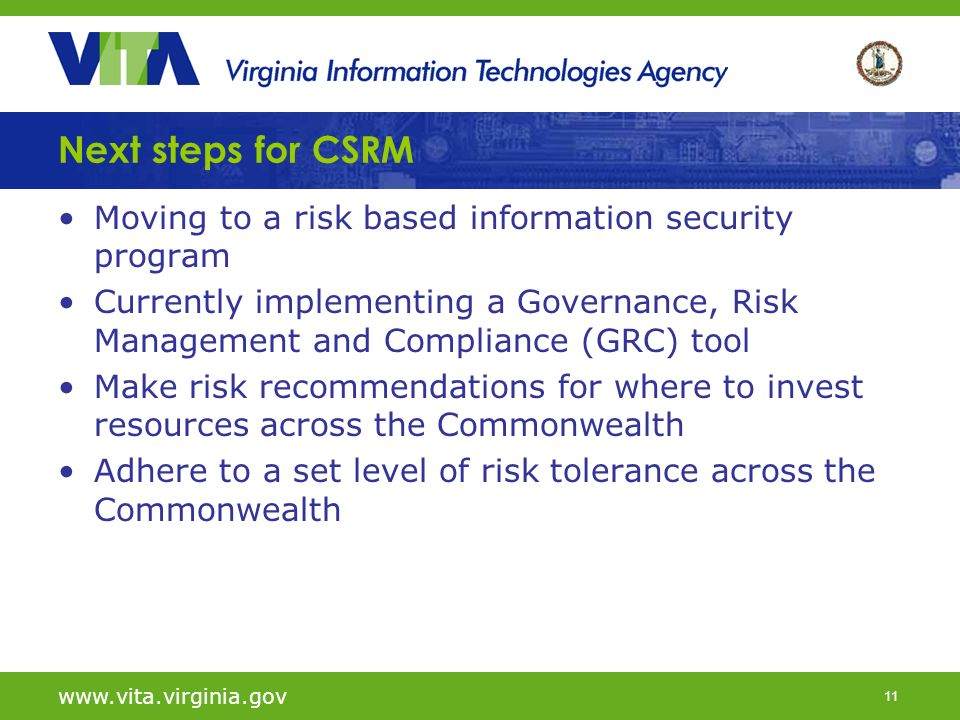 11 Next steps for CSRM Moving to a risk based information security program Currently implementing a Governance, Risk Management and Compliance (GRC) tool Make risk recommendations for where to invest resources across the Commonwealth Adhere to a set level of risk tolerance across the Commonwealth