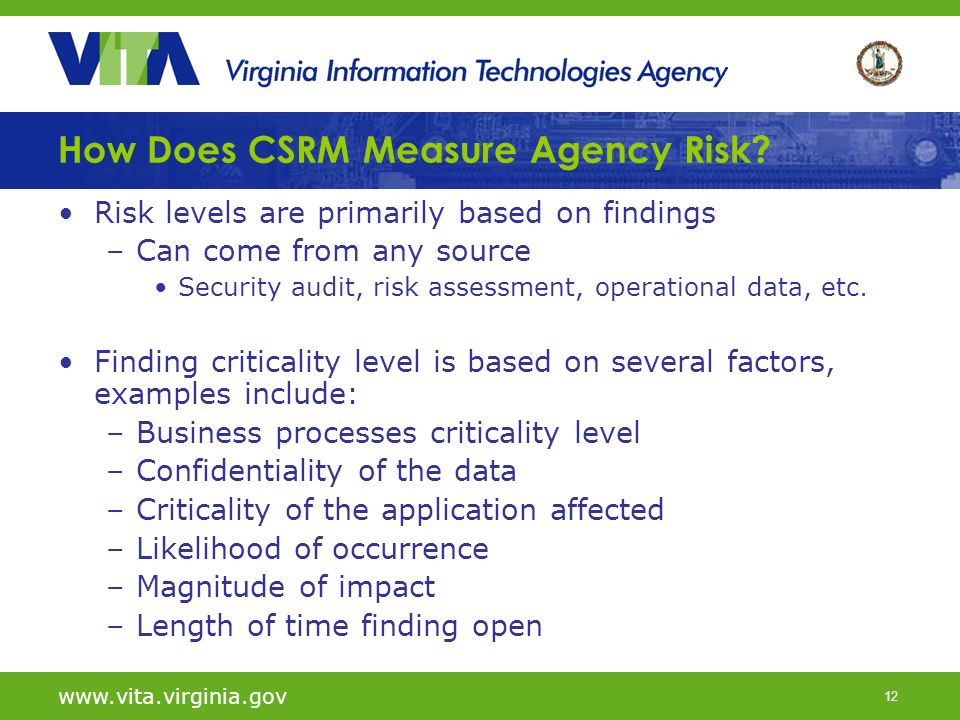 12 How Does CSRM Measure Agency Risk? Risk levels are primarily based on findings –Can come from any source Security audit, risk assessment, operation