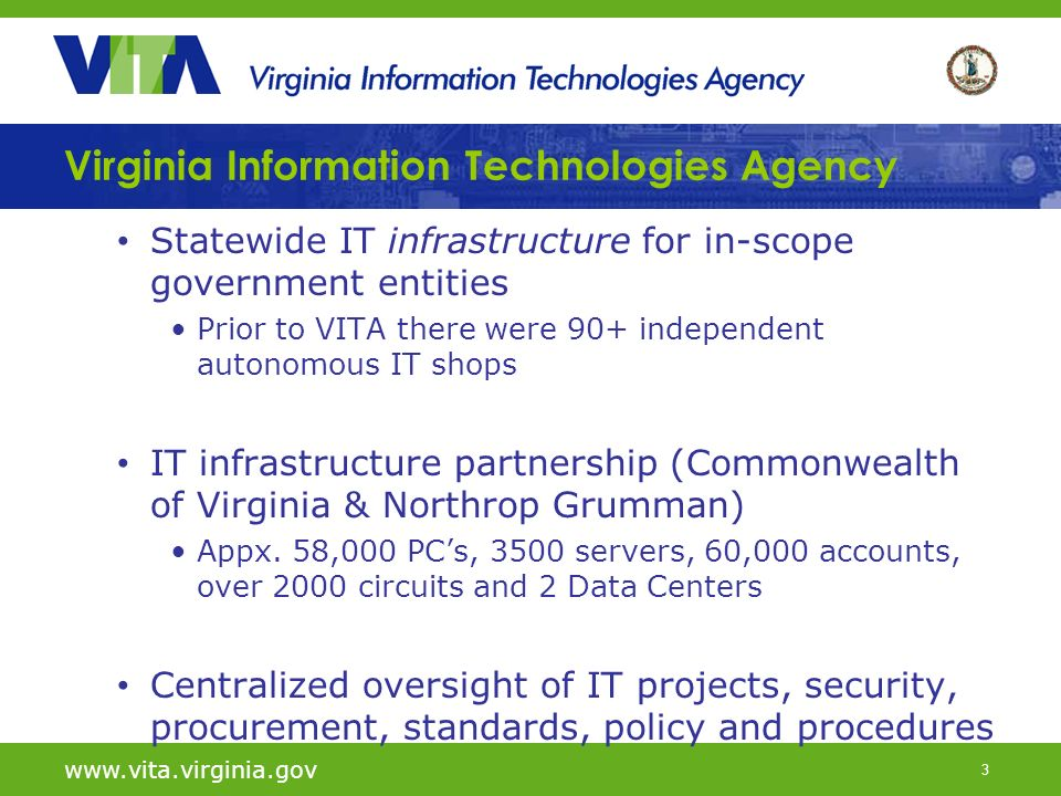 3 Virginia Information Technologies Agency Statewide IT infrastructure for in-scope government entities Prior to VITA there were 90+ independent autonomous IT shops IT infrastructure partnership (Commonwealth of Virginia & Northrop Grumman) Appx.