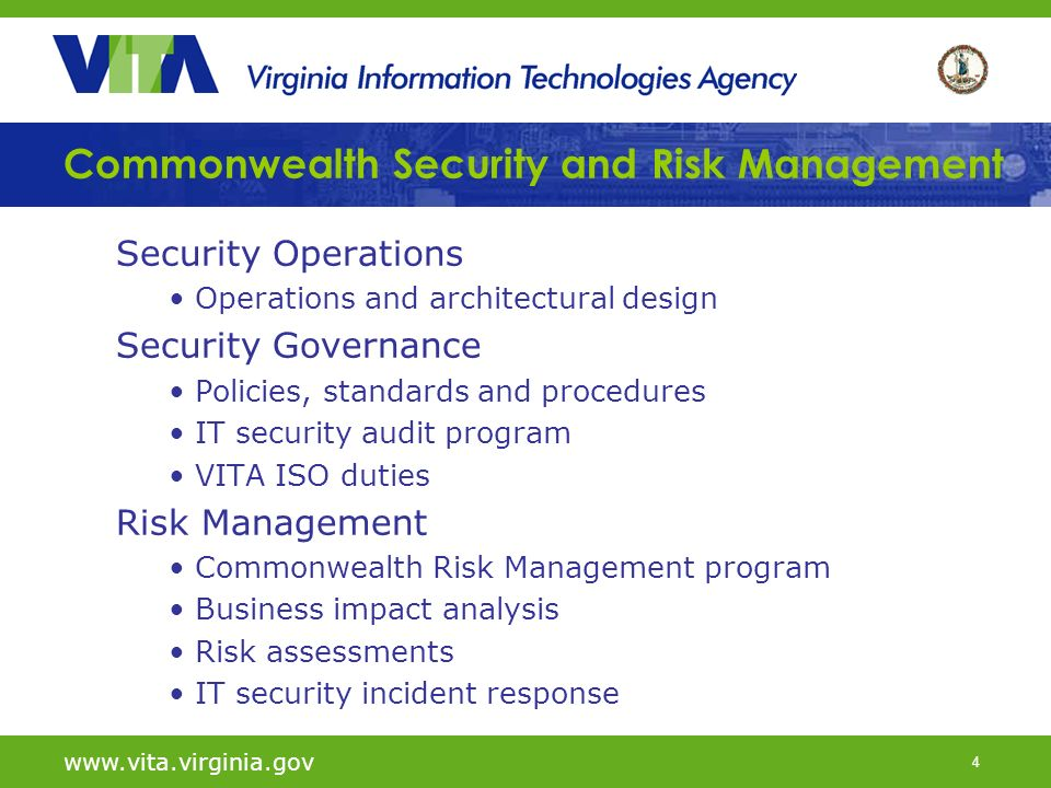 4 Commonwealth Security and Risk Management Security Operations Operations and architectural design Security Governance Policies, standards and procedures IT security audit program VITA ISO duties Risk Management Commonwealth Risk Management program Business impact analysis Risk assessments IT security incident response