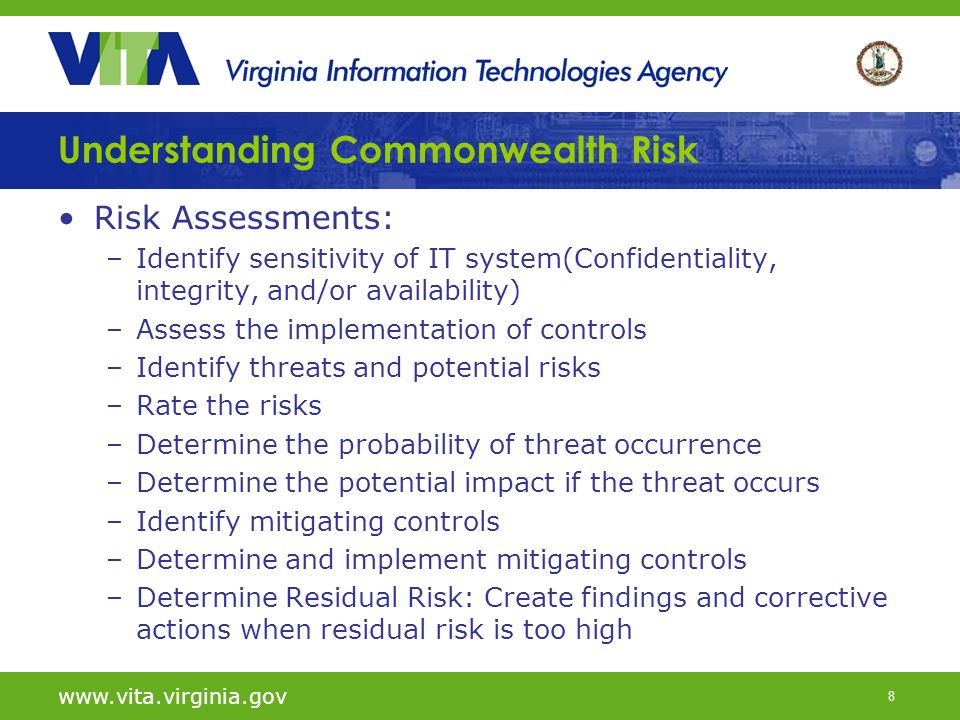 8 Risk Assessments: –Identify sensitivity of IT system(Confidentiality, integrity, and/or availability) –Assess the implementation of controls –Identify threats and potential risks –Rate the risks –Determine the probability of threat occurrence –Determine the potential impact if the threat occurs –Identify mitigating controls –Determine and implement mitigating controls –Determine Residual Risk: Create findings and corrective actions when residual risk is too high   Understanding Commonwealth Risk