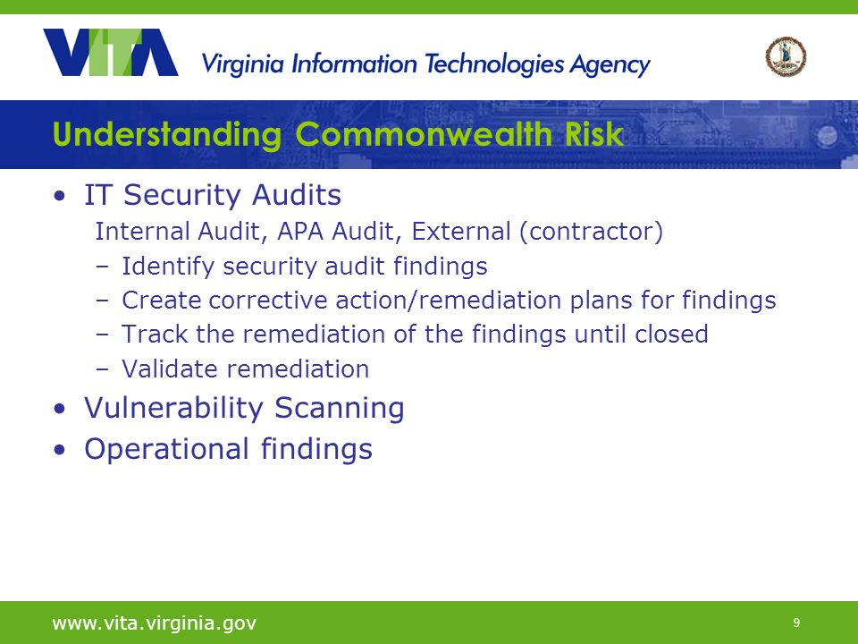 9 IT Security Audits Internal Audit, APA Audit, External (contractor) –Identify security audit findings –Create corrective action/remediation plans for findings –Track the remediation of the findings until closed –Validate remediation Vulnerability Scanning Operational findings