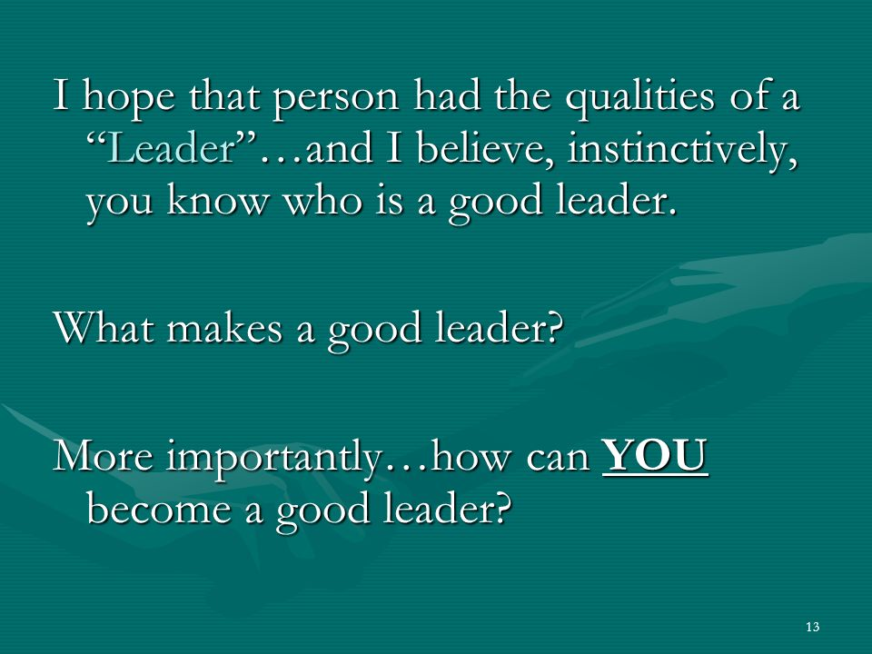 13 I hope that person had the qualities of aLeader…and I believe, instinctively, you know who is a good leader.