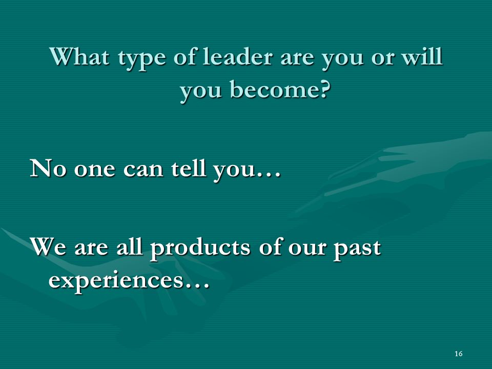 16 What type of leader are you or will you become.
