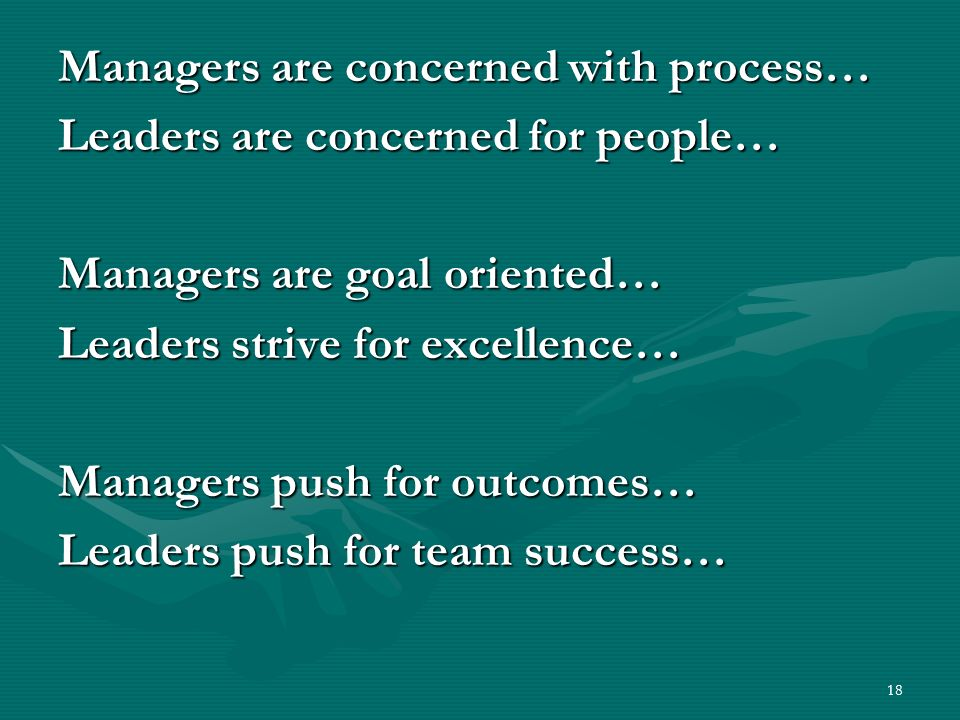18 Managers are concerned with process… Leaders are concerned for people… Managers are goal oriented… Leaders strive for excellence… Managers push for outcomes… Leaders push for team success…