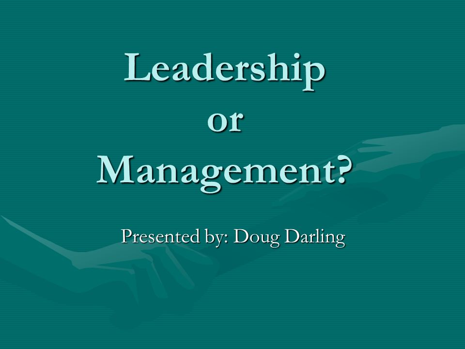 Leadership or Management? Presented by: Doug Darling