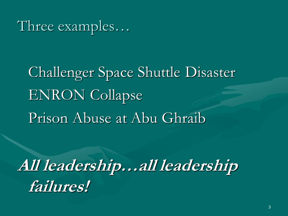 3 Three examples… Challenger Space Shuttle Disaster ENRON Collapse Prison Abuse at Abu Ghraib All leadership…all leadership failures!