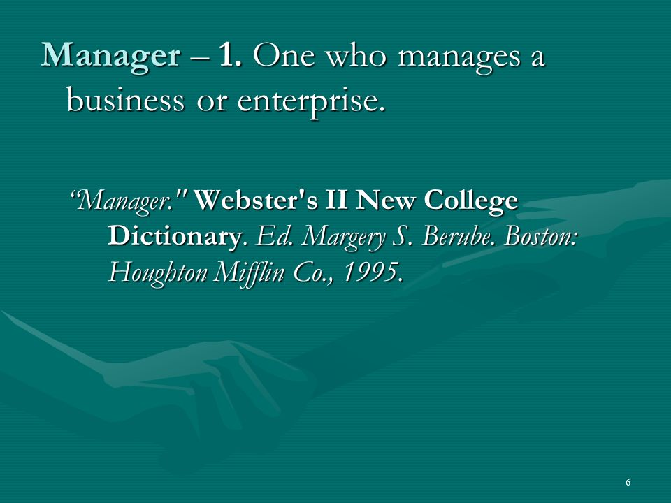 6 Manager – 1.One who manages a business or enterprise.