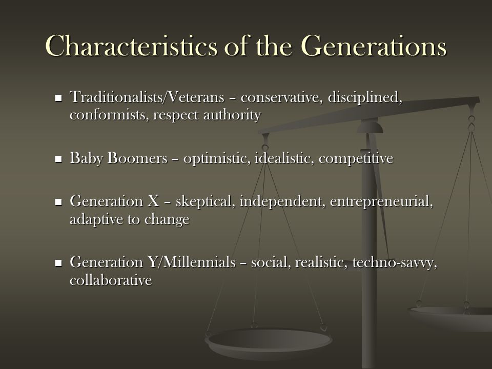 Characteristics of the Generations Traditionalists/Veterans – conservative, disciplined, conformists, respect authority Traditionalists/Veterans – con