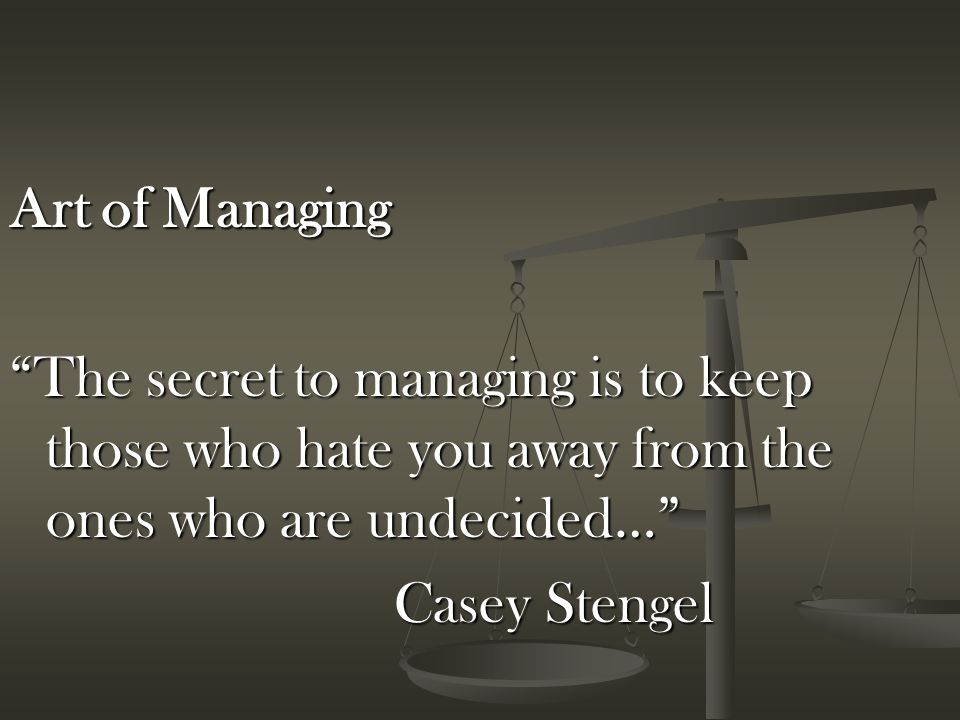 Art of Managing The secret to managing is to keep those who hate you away from the ones who are undecided… Casey Stengel
