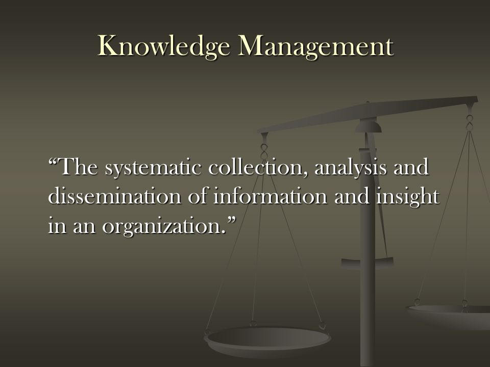 Knowledge Management The systematic collection, analysis and dissemination of information and insight in an organization.