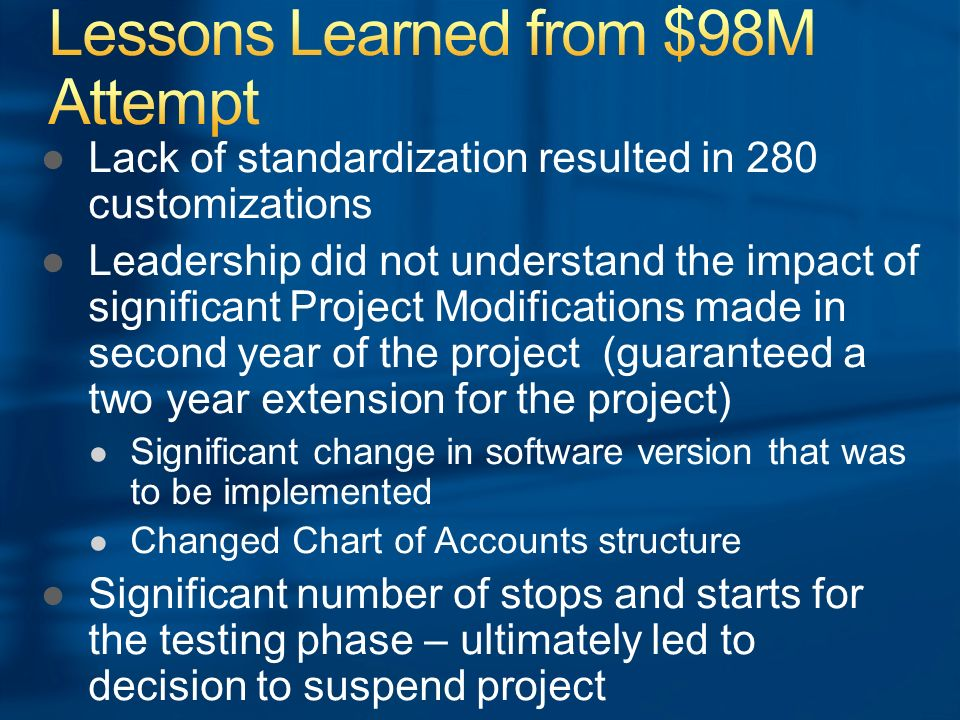 Lack of standardization resulted in 280 customizations Leadership did not understand the impact of significant Project Modifications made in second year of the project (guaranteed a two year extension for the project) Significant change in software version that was to be implemented Changed Chart of Accounts structure Significant number of stops and starts for the testing phase – ultimately led to decision to suspend project