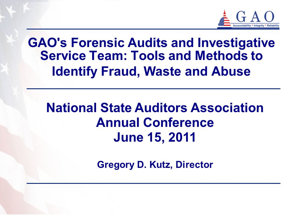 GAO's Forensic Audits and Investigative Service Team: Tools and Methods to Identify Fraud, Waste and Abuse National State Auditors Association Annual