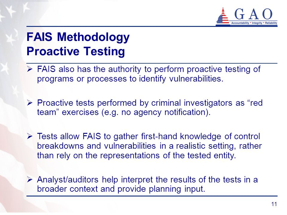 11 FAIS Methodology Proactive Testing FAIS also has the authority to perform proactive testing of programs or processes to identify vulnerabilities. P