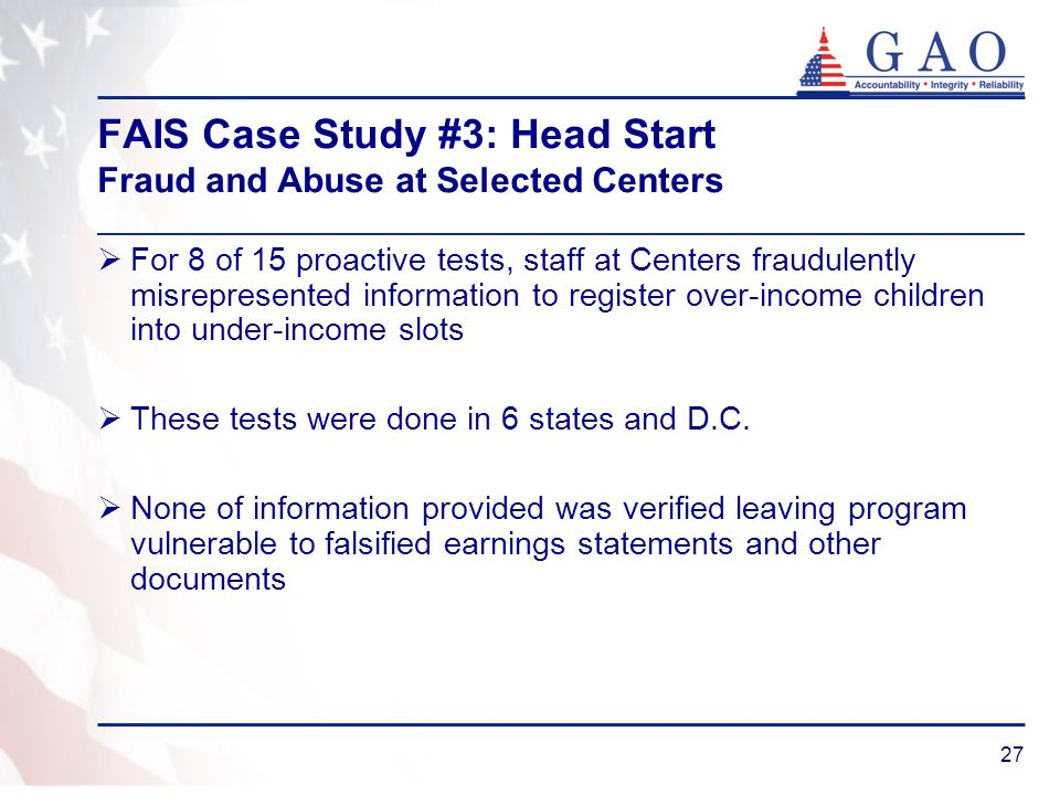27 FAIS Case Study #3: Head Start Fraud and Abuse at Selected Centers For 8 of 15 proactive tests, staff at Centers fraudulently misrepresented inform