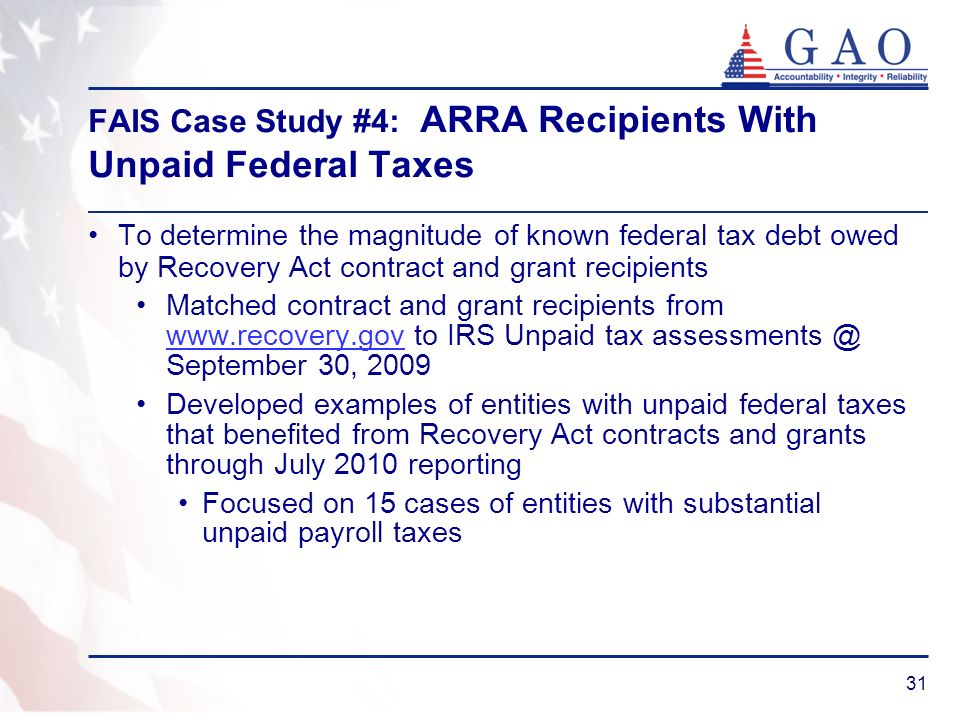 31 FAIS Case Study #4: ARRA Recipients With Unpaid Federal Taxes To determine the magnitude of known federal tax debt owed by Recovery Act contract an