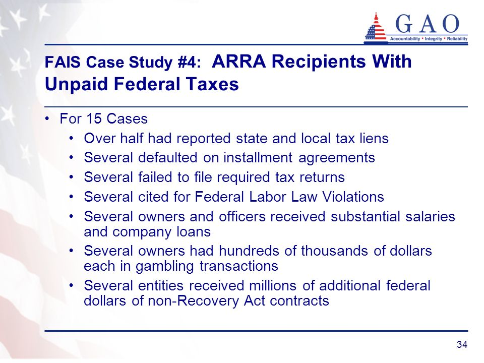 34 FAIS Case Study #4: ARRA Recipients With Unpaid Federal Taxes For 15 Cases Over half had reported state and local tax liens Several defaulted on in